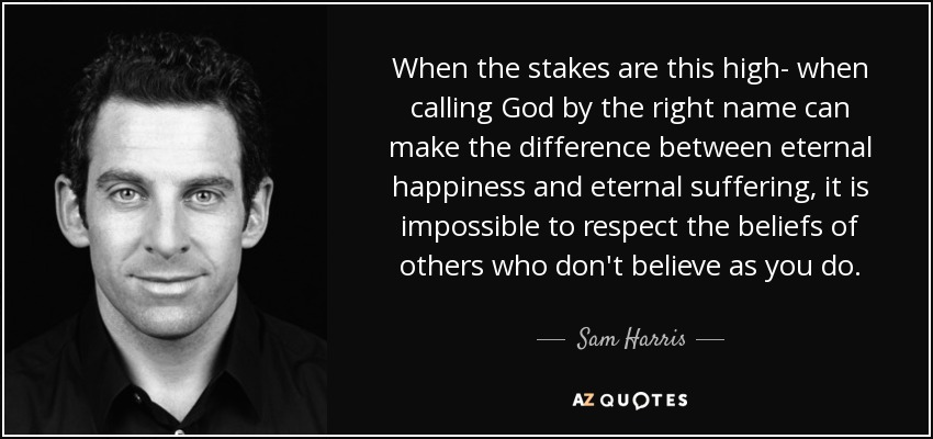 When the stakes are this high- when calling God by the right name can make the difference between eternal happiness and eternal suffering, it is impossible to respect the beliefs of others who don't believe as you do. - Sam Harris