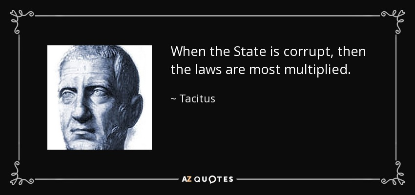 When the State is corrupt, then the laws are most multiplied. - Tacitus