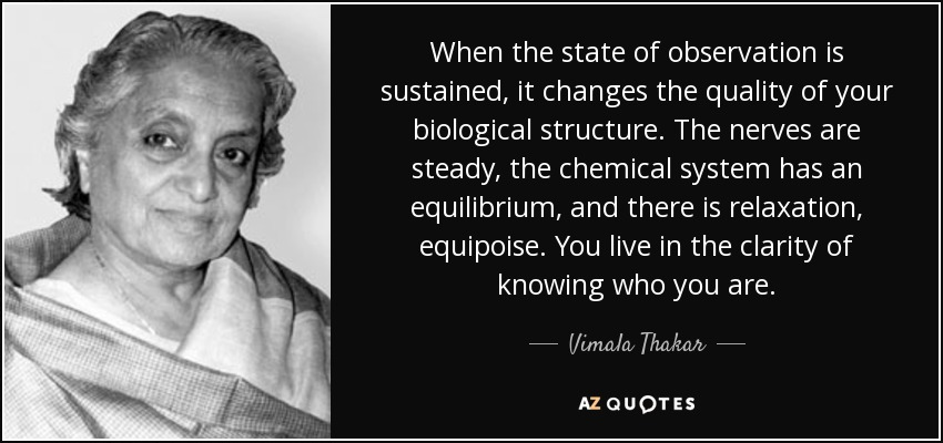 When the state of observation is sustained, it changes the quality of your biological structure. The nerves are steady, the chemical system has an equilibrium, and there is relaxation, equipoise. You live in the clarity of knowing who you are. - Vimala Thakar