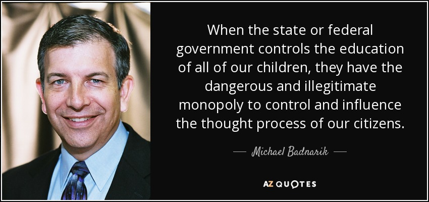 When the state or federal government controls the education of all of our children, they have the dangerous and illegitimate monopoly to control and influence the thought process of our citizens. - Michael Badnarik