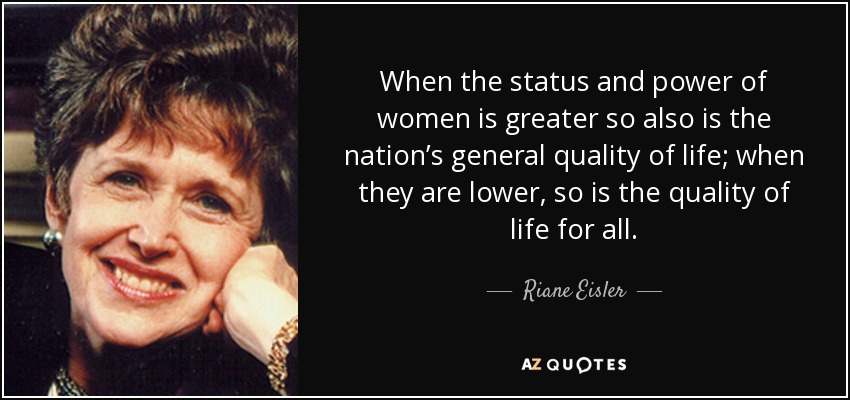 When the status and power of women is greater so also is the nation's general quality of life; when they are lower, so is the quality of life for all. - Riane Eisler