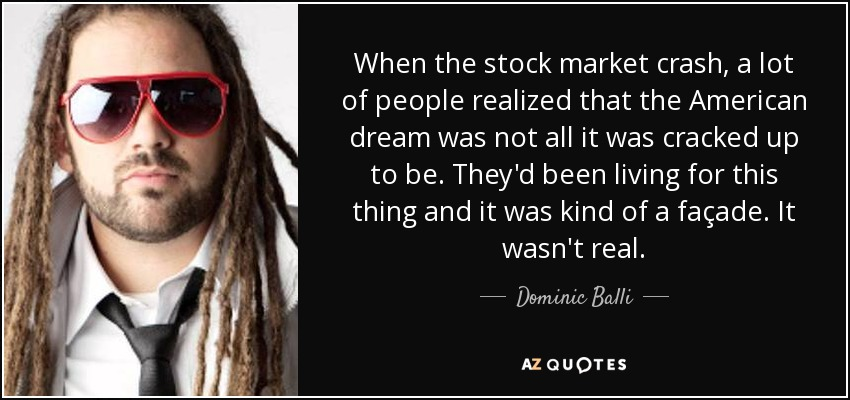When the stock market crash, a lot of people realized that the American dream was not all it was cracked up to be. They'd been living for this thing and it was kind of a façade. It wasn't real. - Dominic Balli