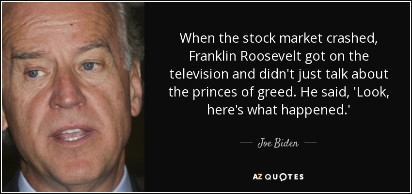 When the stock market crashed, Franklin Roosevelt got on the television and didn't just talk about the princes of greed. He said, 'Look, here's what happened.' - Joe Biden