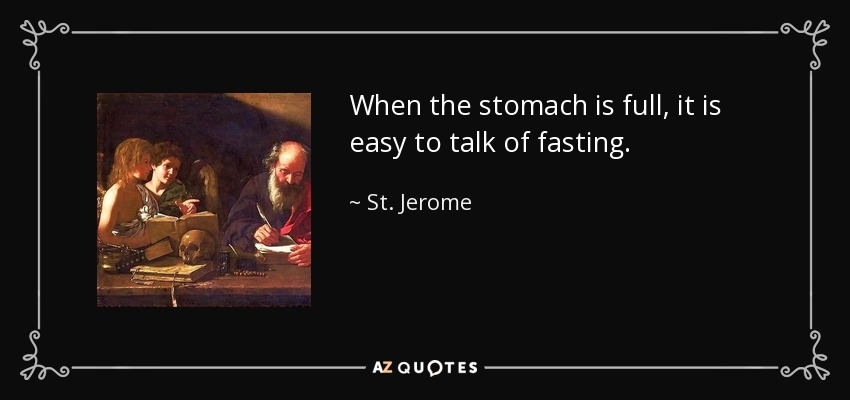 When the stomach is full, it is easy to talk of fasting. - St. Jerome