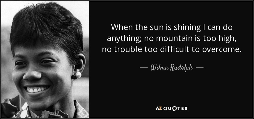 When the sun is shining I can do anything; no mountain is too high, no trouble too difficult to overcome. - Wilma Rudolph