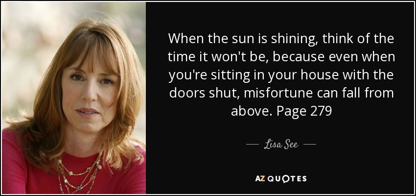 When the sun is shining, think of the time it won't be, because even when you're sitting in your house with the doors shut, misfortune can fall from above. Page 279 - Lisa See