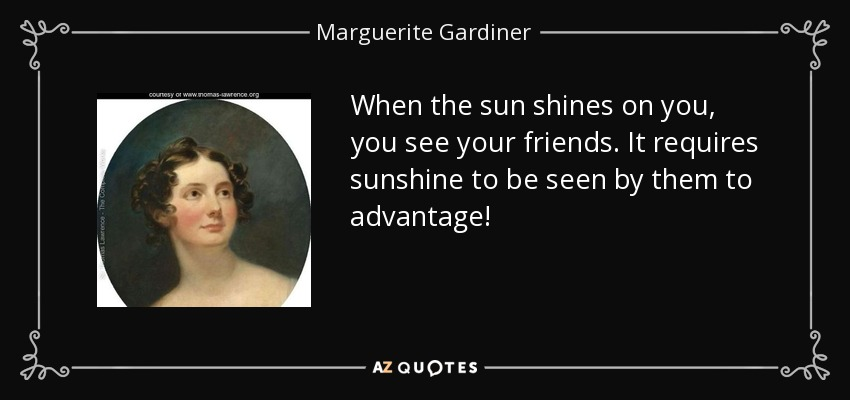 When the sun shines on you, you see your friends. It requires sunshine to be seen by them to advantage! - Marguerite Gardiner, Countess of Blessington
