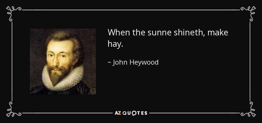 When the sunne shineth, make hay. - John Heywood
