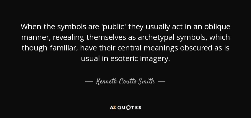 When the symbols are 'public' they usually act in an oblique manner, revealing themselves as archetypal symbols, which though familiar, have their central meanings obscured as is usual in esoteric imagery. - Kenneth Coutts-Smith