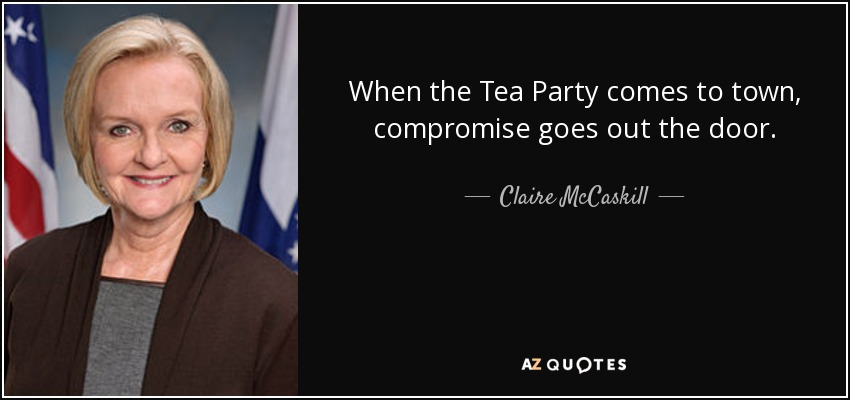 When the Tea Party comes to town, compromise goes out the door. - Claire McCaskill