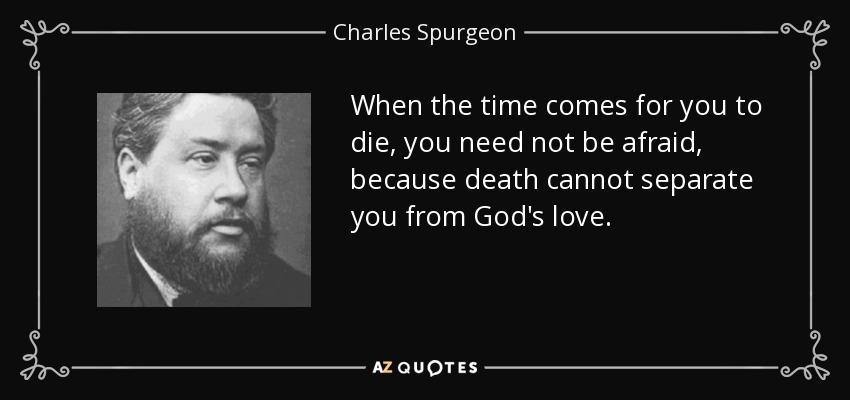 When the time comes for you to die, you need not be afraid, because death cannot separate you from God's love. - Charles Spurgeon
