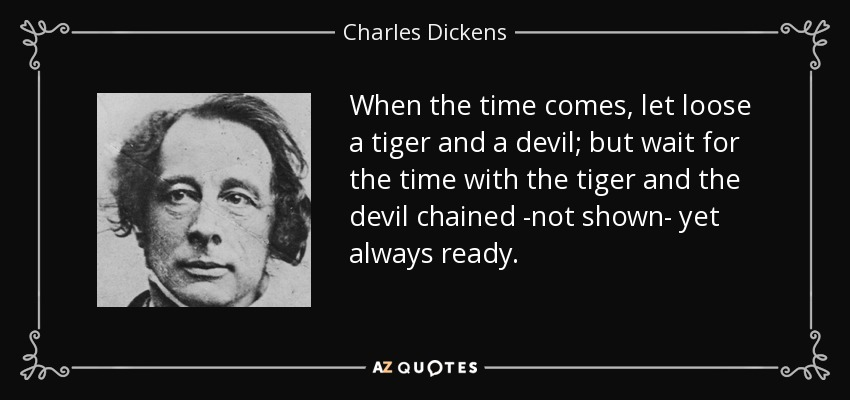 When the time comes, let loose a tiger and a devil; but wait for the time with the tiger and the devil chained -not shown- yet always ready. - Charles Dickens