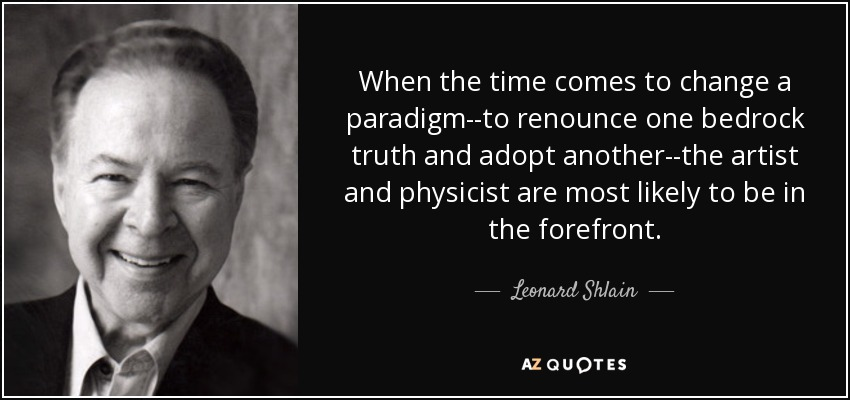 When the time comes to change a paradigm--to renounce one bedrock truth and adopt another--the artist and physicist are most likely to be in the forefront. - Leonard Shlain