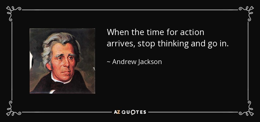 When the time for action arrives, stop thinking and go in. - Andrew Jackson