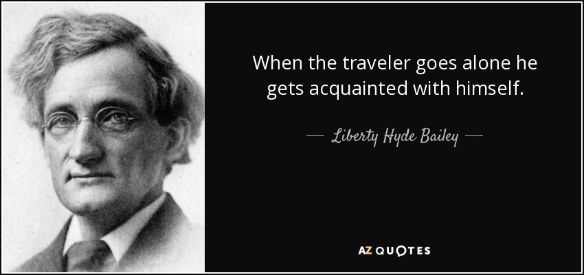 When the traveler goes alone he gets acquainted with himself. - Liberty Hyde Bailey
