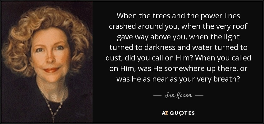 When the trees and the power lines crashed around you, when the very roof gave way above you, when the light turned to darkness and water turned to dust, did you call on Him? When you called on Him, was He somewhere up there, or was He as near as your very breath? - Jan Karon