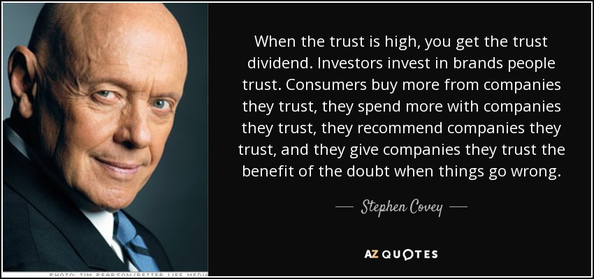 When the trust is high, you get the trust dividend. Investors invest in brands people trust. Consumers buy more from companies they trust, they spend more with companies they trust, they recommend companies they trust, and they give companies they trust the benefit of the doubt when things go wrong. - Stephen Covey
