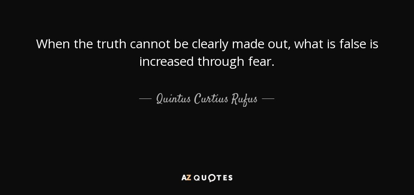 When the truth cannot be clearly made out, what is false is increased through fear. - Quintus Curtius Rufus