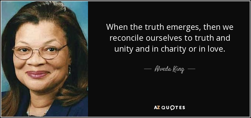 When the truth emerges, then we reconcile ourselves to truth and unity and in charity or in love. - Alveda King