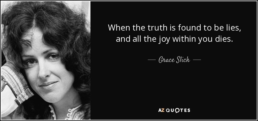When the truth is found to be lies, and all the joy within you dies. - Grace Slick