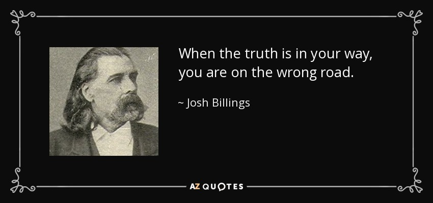 When the truth is in your way, you are on the wrong road. - Josh Billings