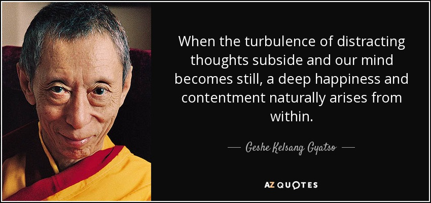 When the turbulence of distracting thoughts subside and our mind becomes still, a deep happiness and contentment naturally arises from within. - Geshe Kelsang Gyatso