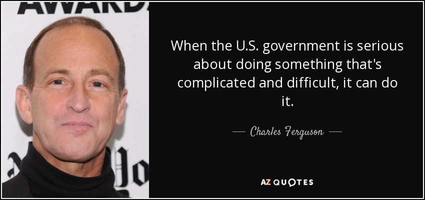 When the U.S. government is serious about doing something that's complicated and difficult, it can do it. - Charles Ferguson