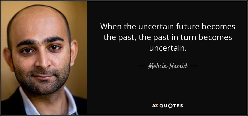 When the uncertain future becomes the past, the past in turn becomes uncertain. - Mohsin Hamid
