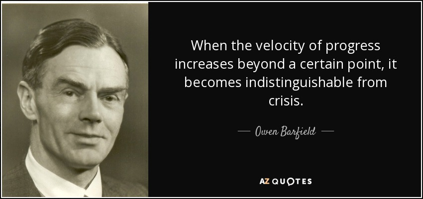 When the velocity of progress increases beyond a certain point, it becomes indistinguishable from crisis. - Owen Barfield