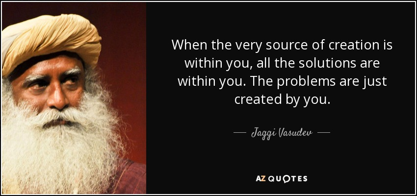 When the very source of creation is within you, all the solutions are within you. The problems are just created by you. - Jaggi Vasudev