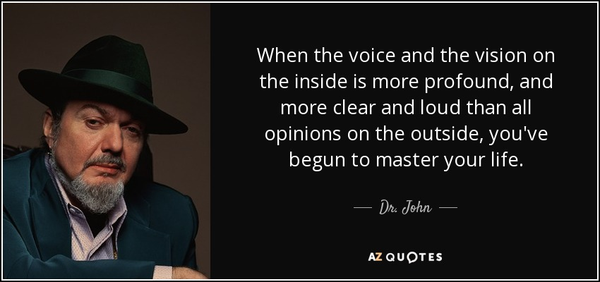 When the voice and the vision on the inside is more profound, and more clear and loud than all opinions on the outside, you've begun to master your life. - Dr. John