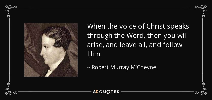 When the voice of Christ speaks through the Word, then you will arise, and leave all, and follow Him. - Robert Murray M'Cheyne