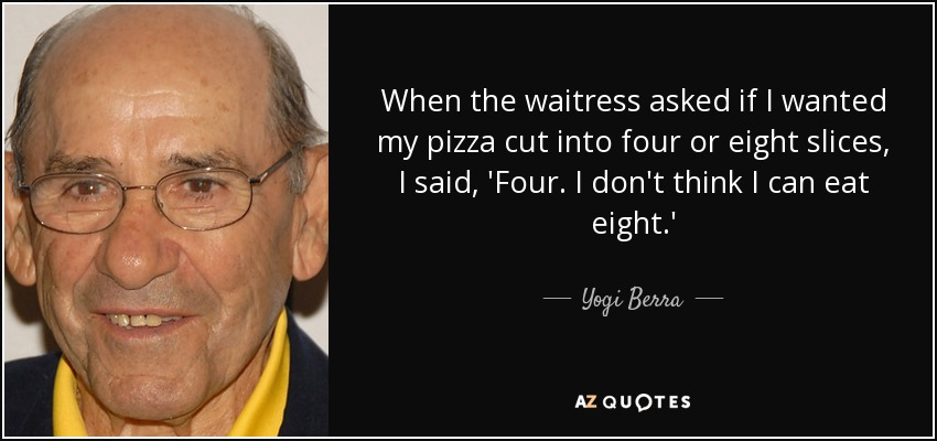 When the waitress asked if I wanted my pizza cut into four or eight slices, I said, 'Four. I don't think I can eat eight.' - Yogi Berra