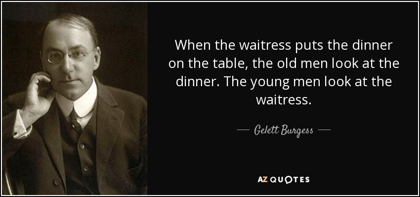 When the waitress puts the dinner on the table, the old men look at the dinner. The young men look at the waitress. - Gelett Burgess