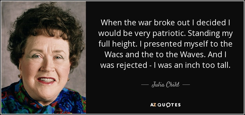 When the war broke out I decided I would be very patriotic. Standing my full height. I presented myself to the Wacs and the to the Waves. And I was rejected - I was an inch too tall. - Julia Child