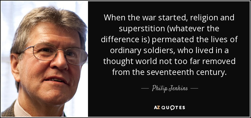 When the war started, religion and superstition (whatever the difference is) permeated the lives of ordinary soldiers, who lived in a thought world not too far removed from the seventeenth century. - Philip Jenkins