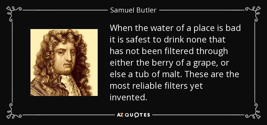 When the water of a place is bad it is safest to drink none that has not been filtered through either the berry of a grape, or else a tub of malt. These are the most reliable filters yet invented. - Samuel Butler