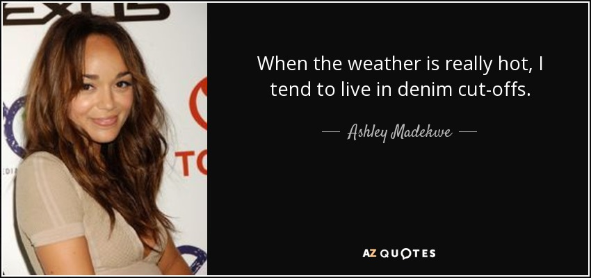 When the weather is really hot, I tend to live in denim cut-offs. - Ashley Madekwe