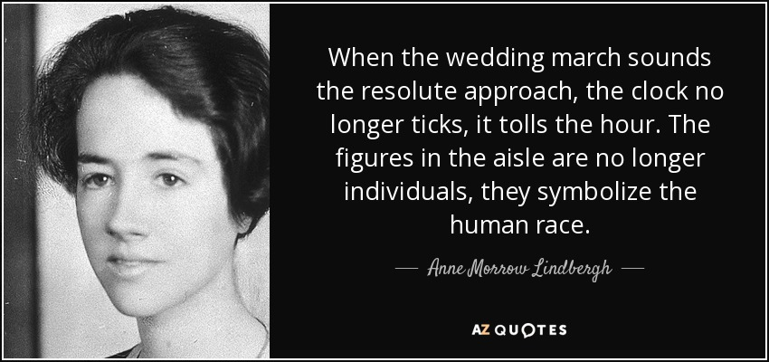 When the wedding march sounds the resolute approach, the clock no longer ticks, it tolls the hour. The figures in the aisle are no longer individuals, they symbolize the human race. - Anne Morrow Lindbergh