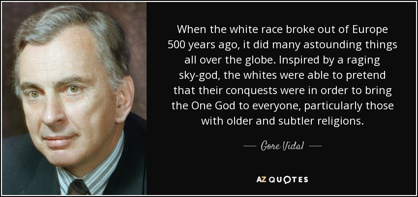When the white race broke out of Europe 500 years ago, it did many astounding things all over the globe. Inspired by a raging sky-god, the whites were able to pretend that their conquests were in order to bring the One God to everyone, particularly those with older and subtler religions. - Gore Vidal