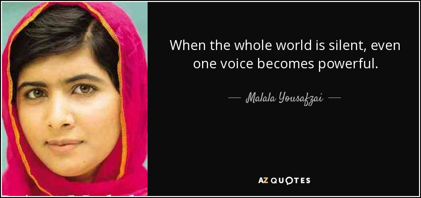 When the whole world is silent, even one voice becomes powerful. - Malala Yousafzai