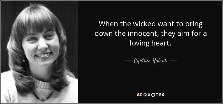 When the wicked want to bring down the innocent, they aim for a loving heart. - Cynthia Rylant
