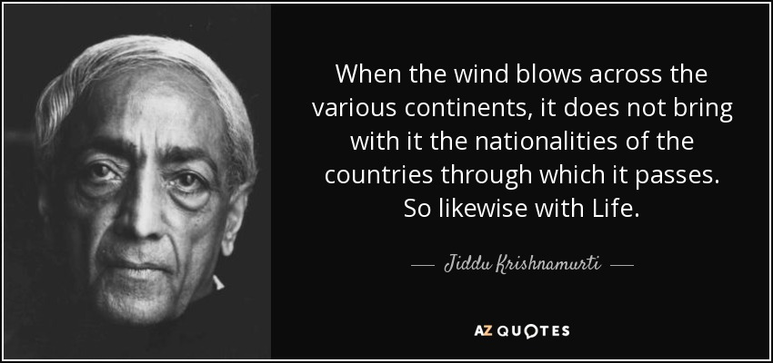When the wind blows across the various continents, it does not bring with it the nationalities of the countries through which it passes. So likewise with Life. - Jiddu Krishnamurti