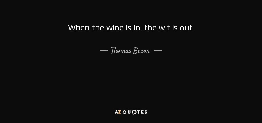 When the wine is in, the wit is out. - Thomas Becon