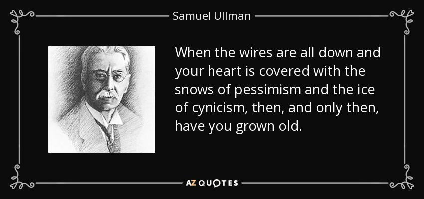 When the wires are all down and your heart is covered with the snows of pessimism and the ice of cynicism, then, and only then, have you grown old. - Samuel Ullman