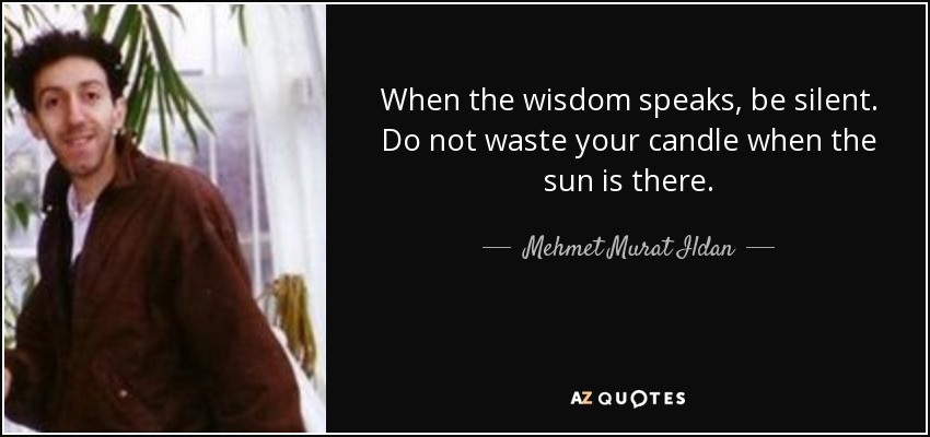 When the wisdom speaks, be silent. Do not waste your candle when the sun is there. - Mehmet Murat Ildan