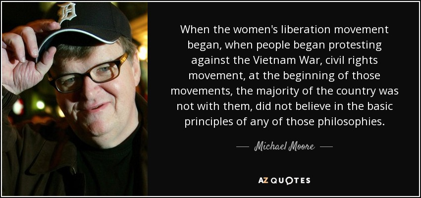 When the women's liberation movement began, when people began protesting against the Vietnam War, civil rights movement, at the beginning of those movements, the majority of the country was not with them, did not believe in the basic principles of any of those philosophies. - Michael Moore