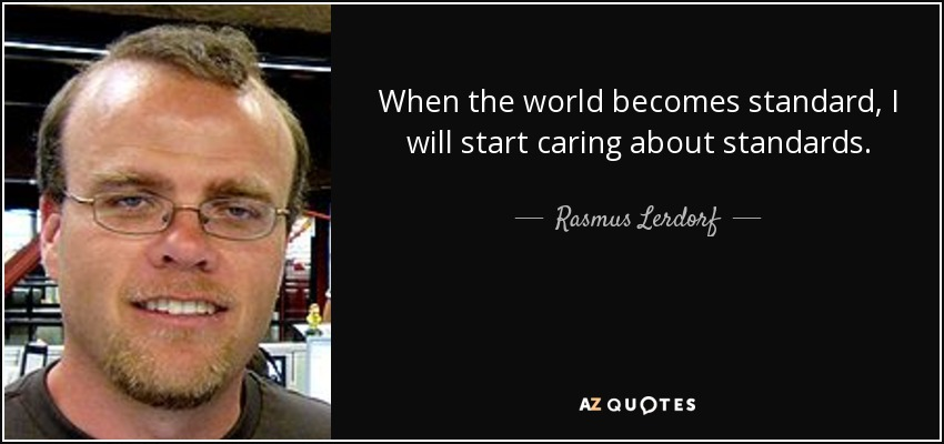 When the world becomes standard, I will start caring about standards. - Rasmus Lerdorf
