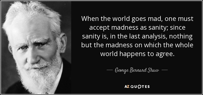 When the world goes mad, one must accept madness as sanity; since sanity is, in the last analysis, nothing but the madness on which the whole world happens to agree. - George Bernard Shaw