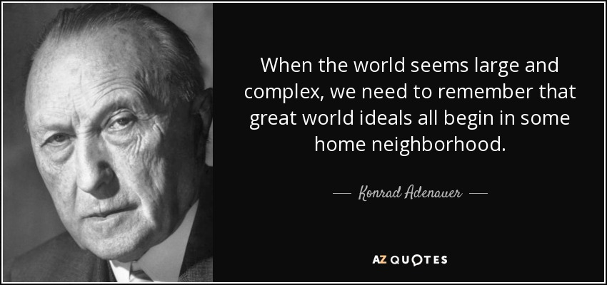 When the world seems large and complex, we need to remember that great world ideals all begin in some home neighborhood. - Konrad Adenauer